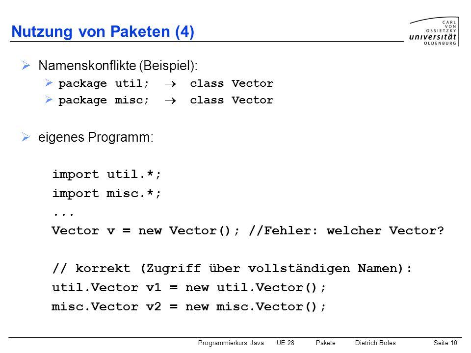 Programmierkurs JavaUE 28 PaketeDietrich BolesSeite 11 Nutzung von Paketen (5) JDK-Paket: java.lang Datei/Klasse: System Datei/Klasse: Object Datei/Klasse: String...