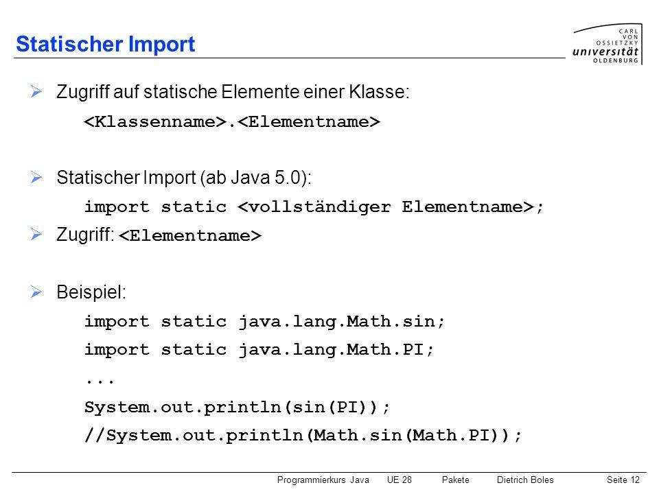 Programmierkurs JavaUE 28 PaketeDietrich BolesSeite 13 CLASSPATH (1) CLASSPATH: Variable der Betriebssystem-Shell UNIX: Setzen: csh: setenv CLASSPATH .:/user/fb10/dibo/java bash: export CLASSPATH=.:/user/fb10/dibo/java Abfrage: echo $CLASSPATH Windows: Setzen: set CLASSPATH=.;e:\java Abfrage: echo %CLASSPATH%
