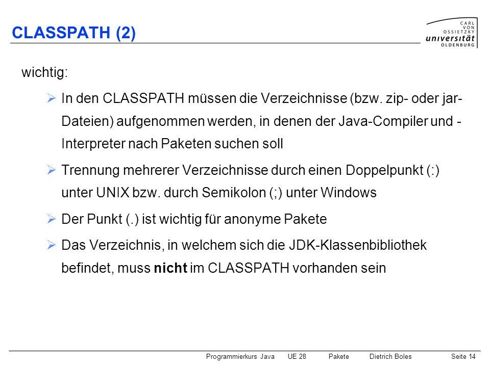Programmierkurs JavaUE 28 PaketeDietrich BolesSeite 15 CLASSPATH (3) Beispiel: Im Verzeichnis /languages/java gibt es ein Paket namens einaus (Unterverzeichnis einaus ), welches die Datei/Klasse IO enthält und ein Paket names spiele.schach (Unterverzeichnis spiele/schach ), welches u.a.
