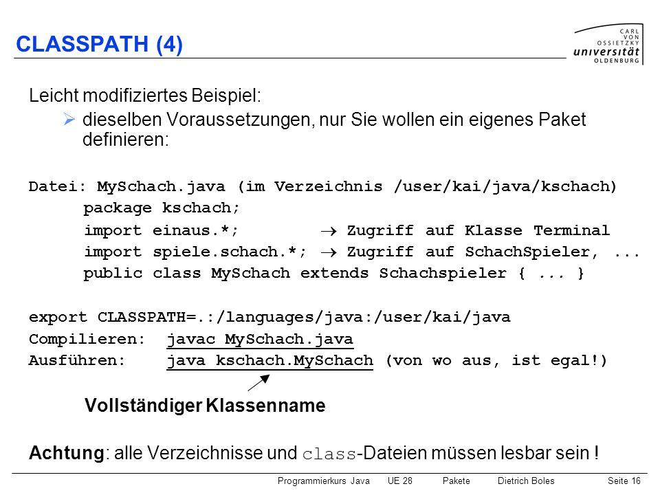 Programmierkurs JavaUE 28 PaketeDietrich BolesSeite 17 jar jar: Java-Hilfsprogramm zum Packen und Komprimieren von Java- Dateien Entpacken: jar xvf hamstersimulator.jar Packen: jar cvf simulator.jar *.class hamster\*.class Executable jar: spezielle ausführbare jar-Datei (Doppelklick) mit Informationen über die aufzurufende main-Funktion