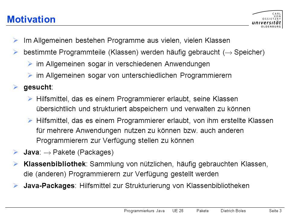 Programmierkurs JavaUE 28 PaketeDietrich BolesSeite 4 Definition von Paketen (1) Schlüsselwort: package package-Anweisung: package ; Beispiel: Datei: SchachBrett.java Datei: SchachFigur.java Datei: SchachSpieler.java Datei: SchachRegeln.java Datei: SchachSpielzug.java Paket: schach in jeder der obigen Dateien muss als erste Anweisung (!!!!) die folgende package-Anweisung stehen: package schach; Voraussetzung: Bereitgestellte Klassen und Methoden müssen als public deklariert sein (siehe auch UE 30)