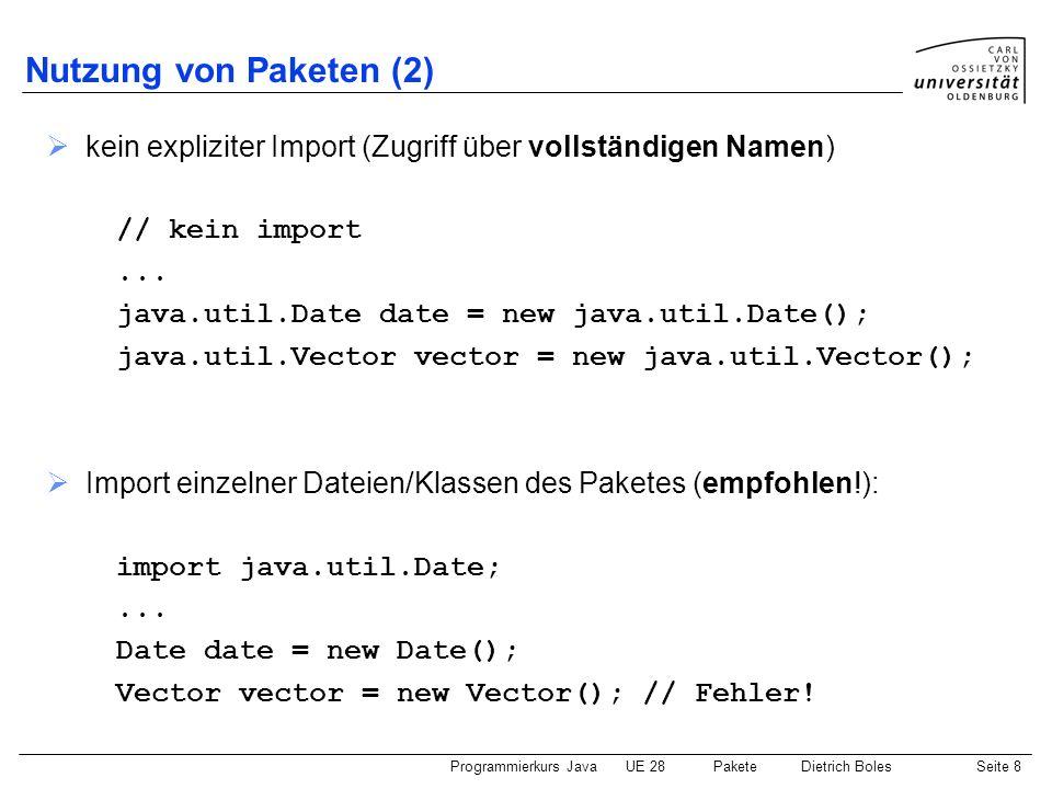 Programmierkurs JavaUE 28 PaketeDietrich BolesSeite 9 Nutzung von Paketen (3) Import aller Dateien/Klassen des Paketes (nicht der Unterpakete!): import java.util.*;...