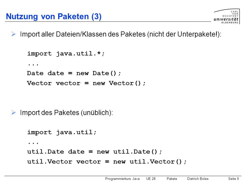 Programmierkurs JavaUE 28 PaketeDietrich BolesSeite 10 Nutzung von Paketen (4) Namenskonflikte (Beispiel): package util; class Vector package misc; class Vector eigenes Programm: import util.*; import misc.*;...