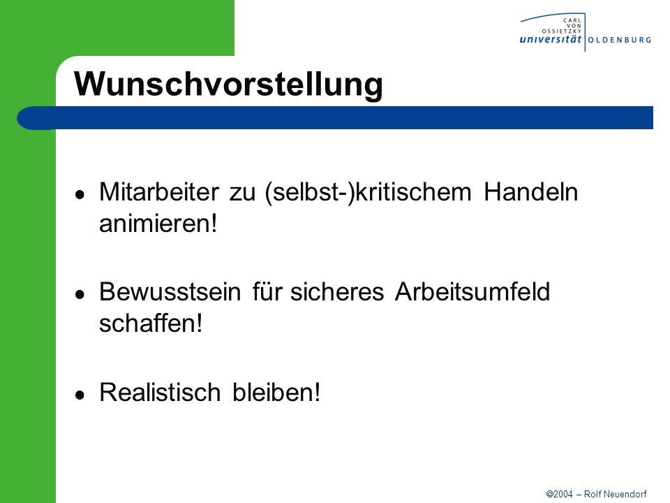 2004 – Rolf Neuendorf Wunschvorstellung Mitarbeiter zu (selbst-)kritischem Handeln animieren! Bewusstsein für sicheres Arbeitsumfeld schaffen! Realist