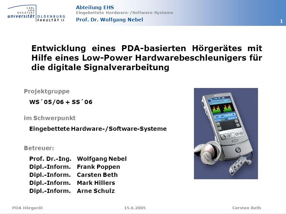 Abteilung EHS Eingebettete Hardware-/Software-Systeme Prof. Dr. Wolfgang Nebel Carsten Beth 1 15.6.2005PDA Hörgerät Entwicklung eines PDA-basierten Hö