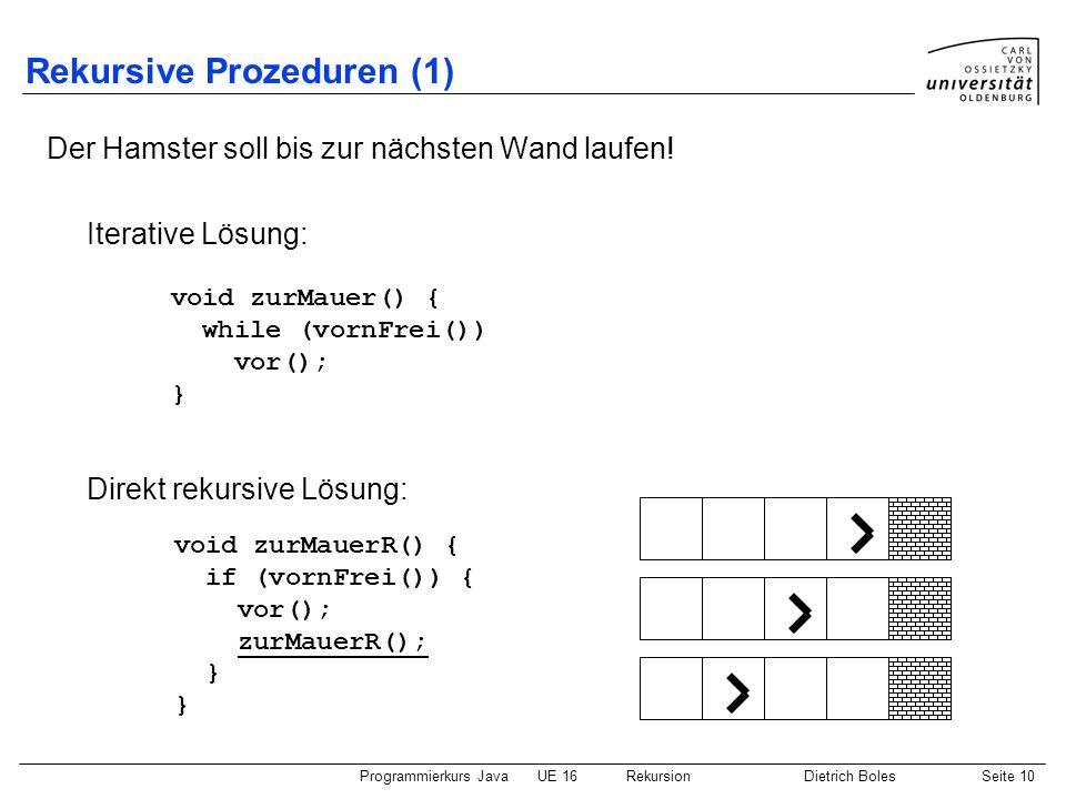 Programmierkurs JavaUE 16 RekursionDietrich BolesSeite 10 Rekursive Prozeduren (1) Der Hamster soll bis zur nächsten Wand laufen! Iterative Lösung: Di
