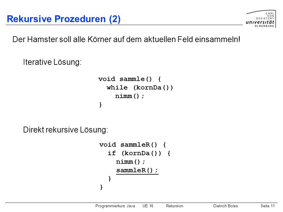 Programmierkurs JavaUE 16 RekursionDietrich BolesSeite 11 Rekursive Prozeduren (2) Der Hamster soll alle Körner auf dem aktuellen Feld einsammeln.