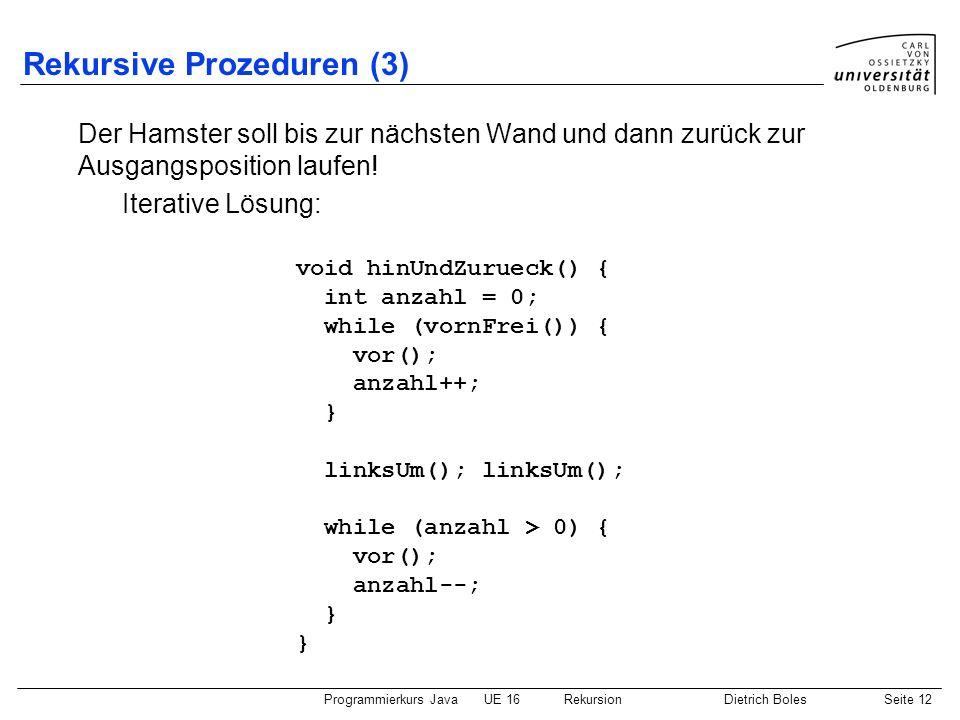 Programmierkurs JavaUE 16 RekursionDietrich BolesSeite 12 Rekursive Prozeduren (3) Der Hamster soll bis zur nächsten Wand und dann zurück zur Ausgangs