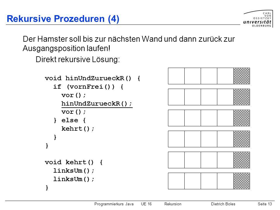 Programmierkurs JavaUE 16 RekursionDietrich BolesSeite 13 Rekursive Prozeduren (4) Der Hamster soll bis zur nächsten Wand und dann zurück zur Ausgangsposition laufen.