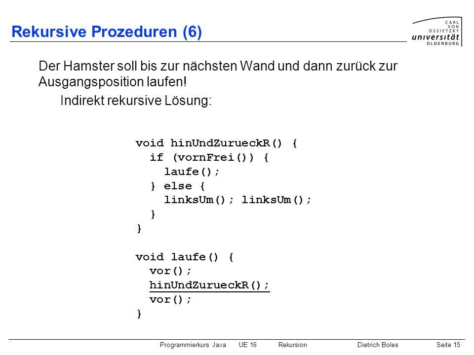Programmierkurs JavaUE 16 RekursionDietrich BolesSeite 15 Rekursive Prozeduren (6) Der Hamster soll bis zur nächsten Wand und dann zurück zur Ausgangsposition laufen.