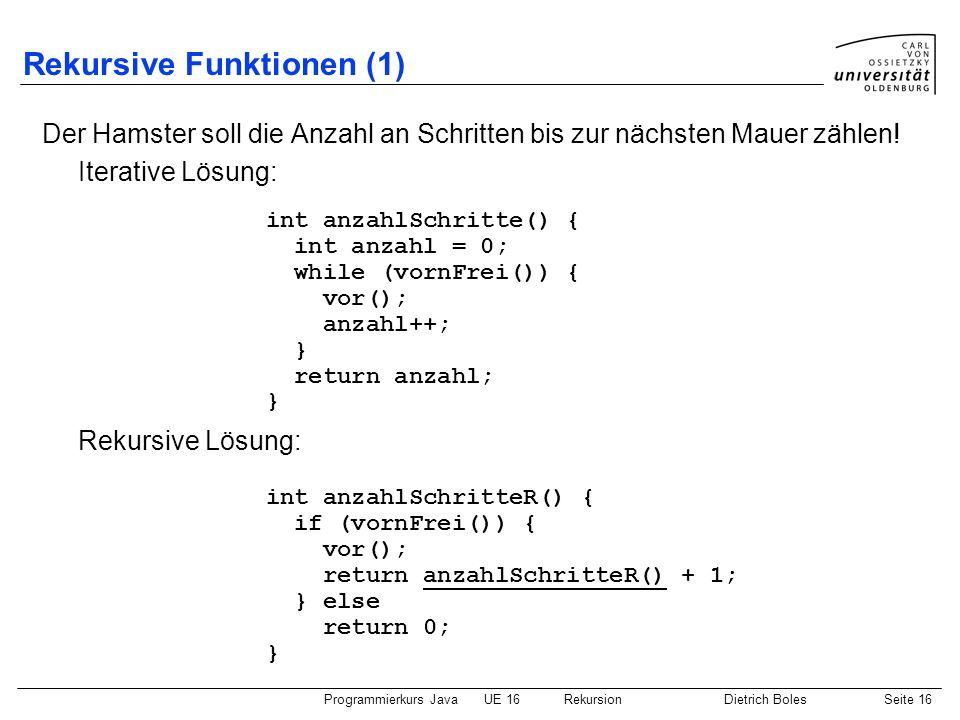 Programmierkurs JavaUE 16 RekursionDietrich BolesSeite 16 Rekursive Funktionen (1) Der Hamster soll die Anzahl an Schritten bis zur nächsten Mauer zählen.