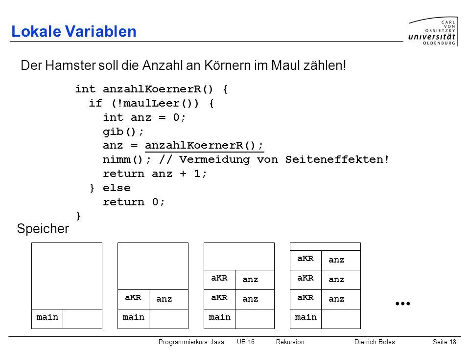 Programmierkurs JavaUE 16 RekursionDietrich BolesSeite 18 Lokale Variablen Der Hamster soll die Anzahl an Körnern im Maul zählen! int anzahlKoernerR()