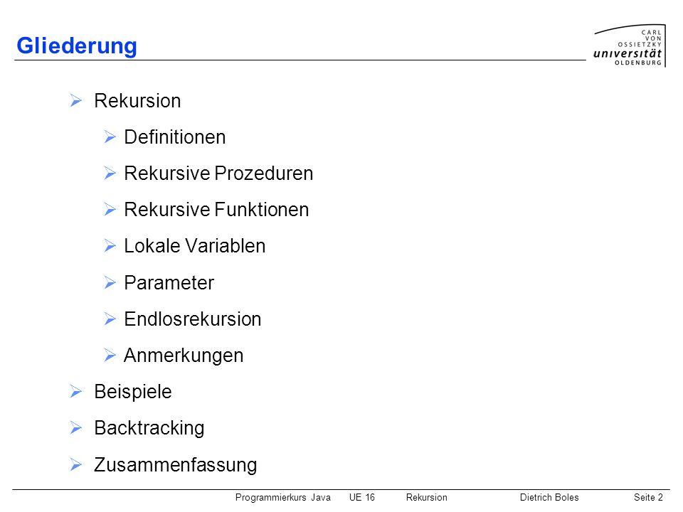 Programmierkurs JavaUE 16 RekursionDietrich BolesSeite 2 Gliederung Rekursion Definitionen Rekursive Prozeduren Rekursive Funktionen Lokale Variablen Parameter Endlosrekursion Anmerkungen Beispiele Backtracking Zusammenfassung