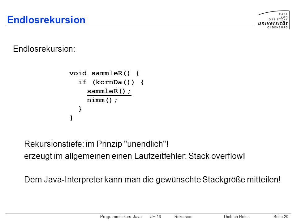 Programmierkurs JavaUE 16 RekursionDietrich BolesSeite 20 Endlosrekursion Endlosrekursion: Rekursionstiefe: im Prinzip unendlich .