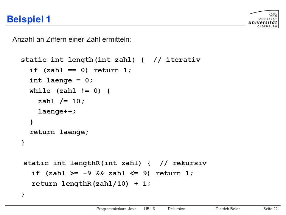 Programmierkurs JavaUE 16 RekursionDietrich BolesSeite 22 Beispiel 1 Anzahl an Ziffern einer Zahl ermitteln: static int length(int zahl) { // iterativ