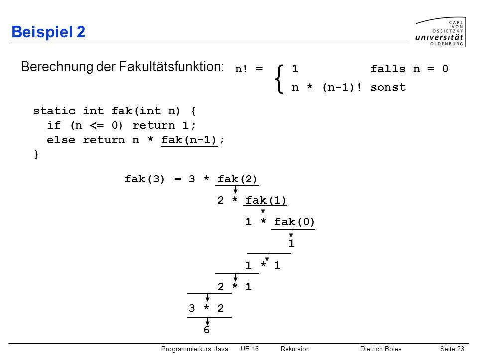 Programmierkurs JavaUE 16 RekursionDietrich BolesSeite 23 Beispiel 2 Berechnung der Fakultätsfunktion: static int fak(int n) { if (n <= 0) return 1; e