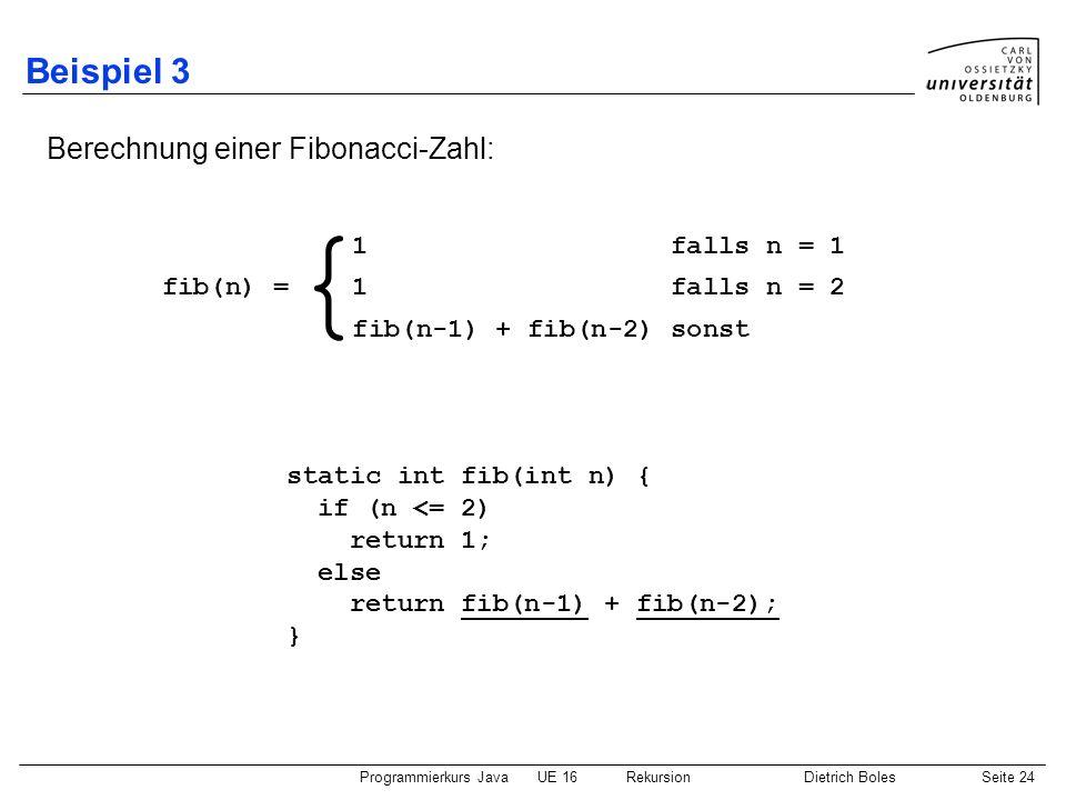 Programmierkurs JavaUE 16 RekursionDietrich BolesSeite 24 Beispiel 3 Berechnung einer Fibonacci-Zahl: static int fib(int n) { if (n <= 2) return 1; el