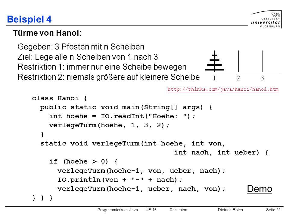 Programmierkurs JavaUE 16 RekursionDietrich BolesSeite 25 Beispiel 4 Türme von Hanoi: class Hanoi { public static void main(String[] args) { int hoehe = IO.readInt( Hoehe: ); verlegeTurm(hoehe, 1, 3, 2); } static void verlegeTurm(int hoehe, int von, int nach, int ueber) { if (hoehe > 0) { verlegeTurm(hoehe-1, von, ueber, nach); IO.println(von + - + nach); verlegeTurm(hoehe-1, ueber, nach, von); } } } Gegeben: 3 Pfosten mit n Scheiben Ziel: Lege alle n Scheiben von 1 nach 3 Restriktion 1: immer nur eine Scheibe bewegen Restriktion 2: niemals größere auf kleinere Scheibe 123 http://thinks.com/java/hanoi/hanoi.htm Demo