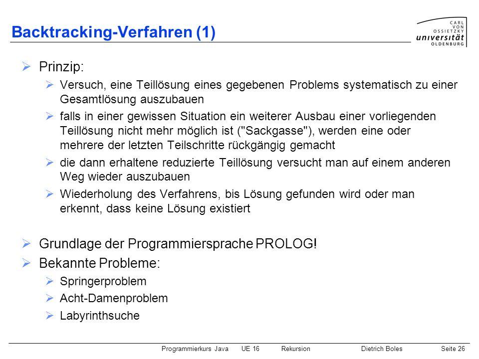 Programmierkurs JavaUE 16 RekursionDietrich BolesSeite 26 Backtracking-Verfahren (1) Prinzip: Versuch, eine Teillösung eines gegebenen Problems system