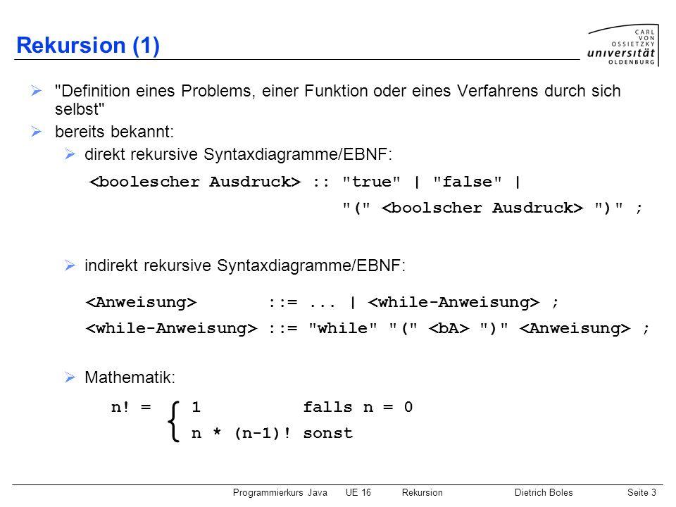 Programmierkurs JavaUE 16 RekursionDietrich BolesSeite 3 Rekursion (1) Definition eines Problems, einer Funktion oder eines Verfahrens durch sich selbst bereits bekannt: direkt rekursive Syntaxdiagramme/EBNF: indirekt rekursive Syntaxdiagramme/EBNF: Mathematik: :: true | false | ( ) ; ::=...