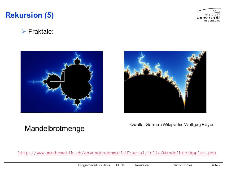 Programmierkurs JavaUE 16 RekursionDietrich BolesSeite 7 Rekursion (5) Fraktale: Mandelbrotmenge http://www.mathematik.ch/anwendungenmath/fractal/julia/MandelbrotApplet.php Quelle: German Wikipedia, Wolfgag Beyer