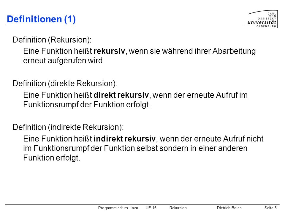 Programmierkurs JavaUE 16 RekursionDietrich BolesSeite 9 Definitionen (2) Definition (Funktionsinkarnation): konkreter Aufruf einer Funktion Definition (Rekursionstiefe): Anzahl der aktuellen Inkarnationen einer Funktion minus 1 Definition (Variableninkarnation): konkrete Ausprägung (Speicherplatz) einer Variablen Iterativer Algorithmus: Algorithmus, der Wiederholungsanweisungen verwendet Rekursiver Algorithmus: Algorithmus, der rekursive Funktionen verwendet