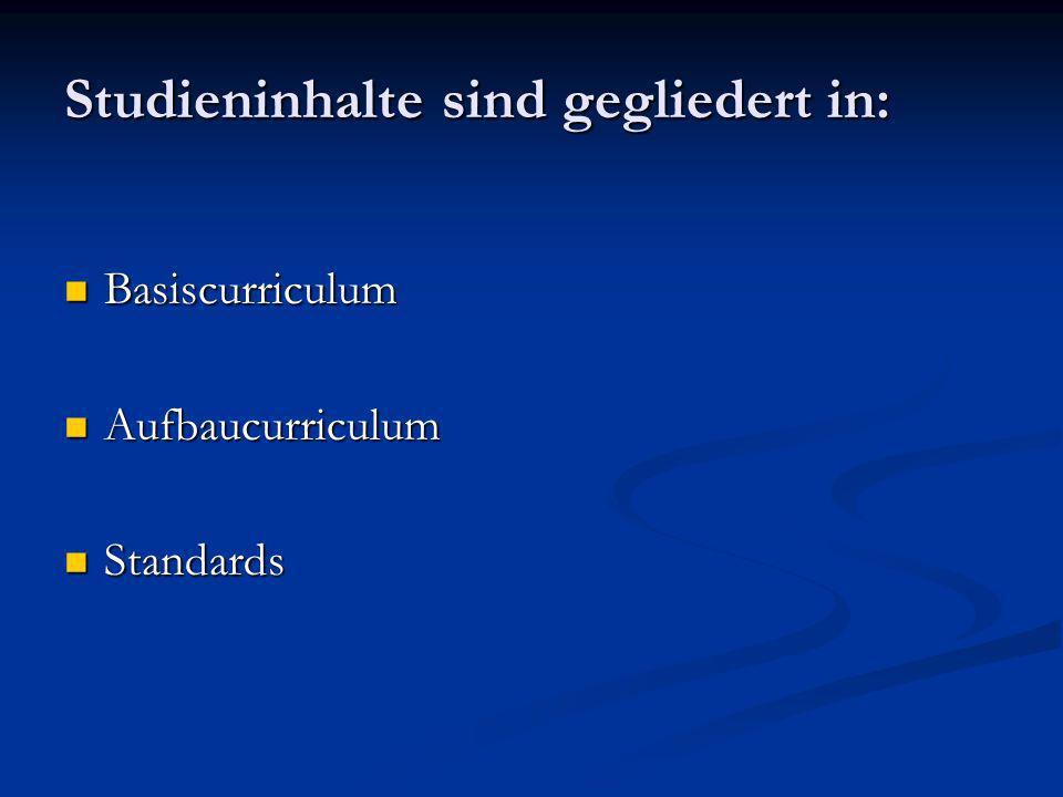 Studieninhalte sind gegliedert in: Basiscurriculum Basiscurriculum Aufbaucurriculum Aufbaucurriculum Standards Standards