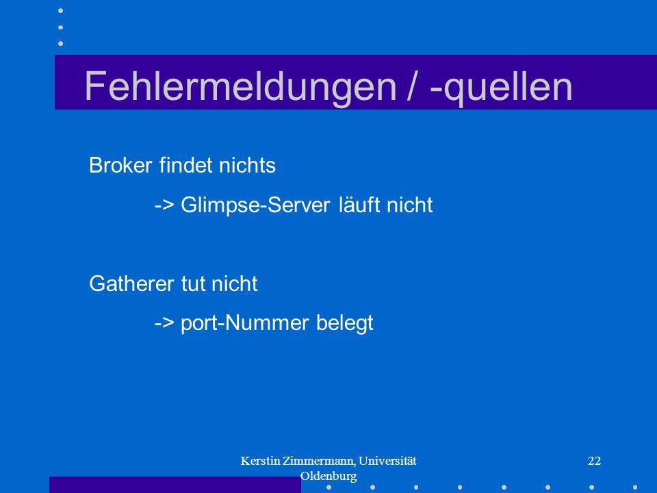 Kerstin Zimmermann, Universität Oldenburg 22 Fehlermeldungen / -quellen Broker findet nichts -> Glimpse-Server läuft nicht Gatherer tut nicht -> port-Nummer belegt