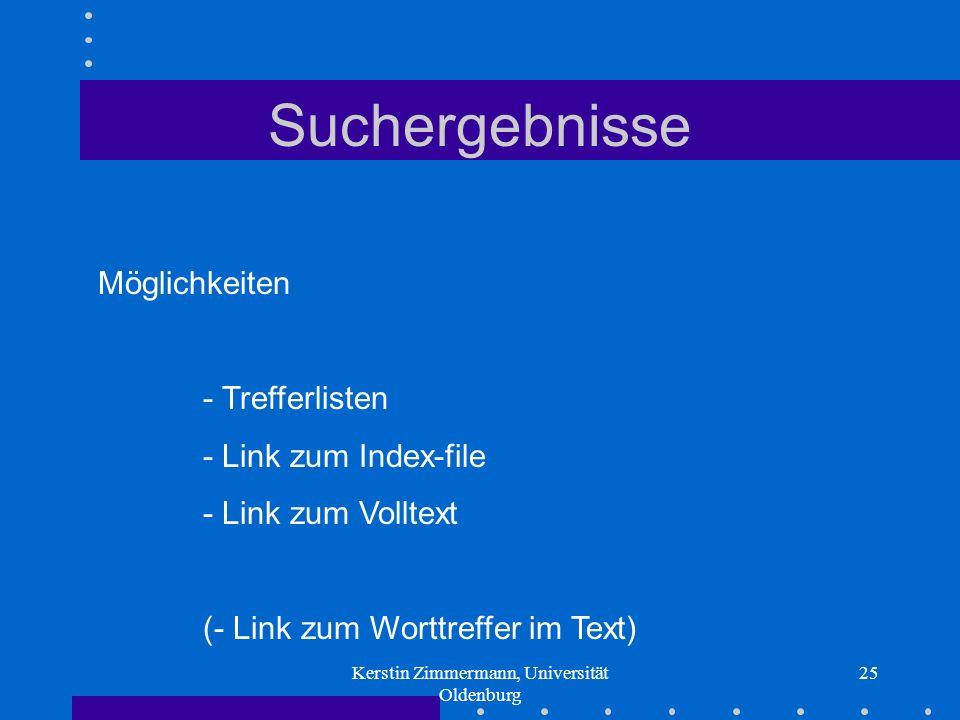 Kerstin Zimmermann, Universität Oldenburg 25 Suchergebnisse Möglichkeiten - Trefferlisten - Link zum Index-file - Link zum Volltext (- Link zum Worttreffer im Text)