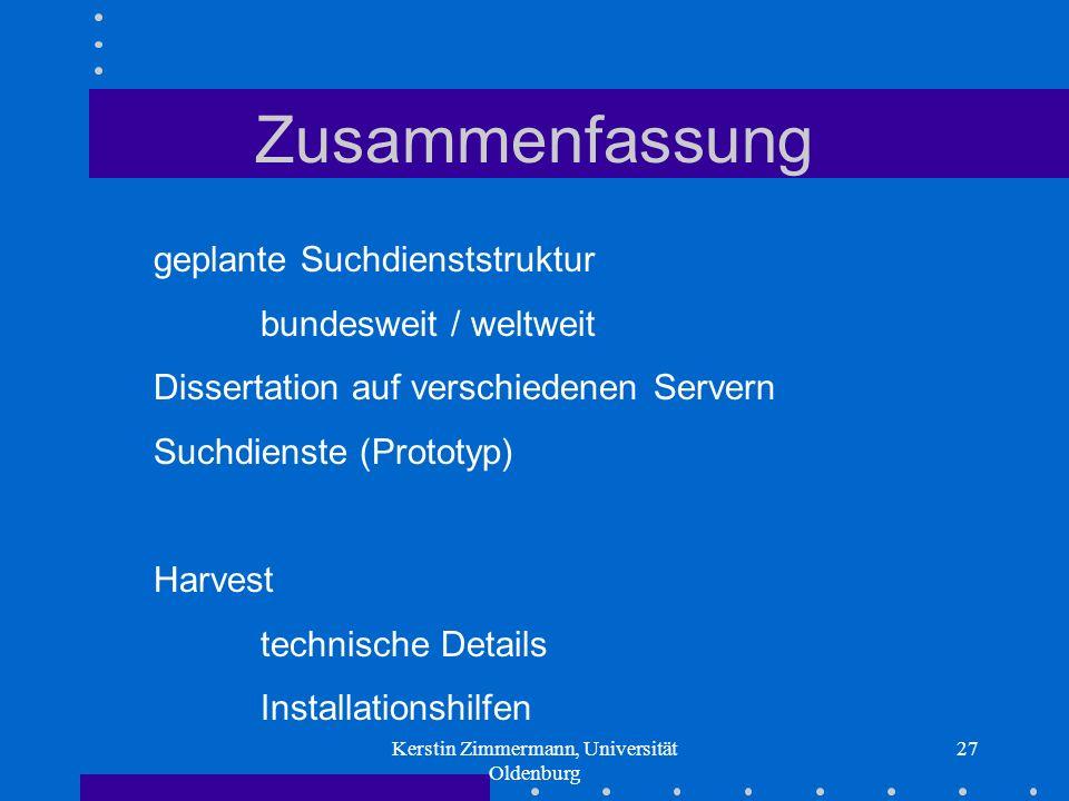 Kerstin Zimmermann, Universität Oldenburg 27 Zusammenfassung geplante Suchdienststruktur bundesweit / weltweit Dissertation auf verschiedenen Servern Suchdienste (Prototyp) Harvest technische Details Installationshilfen