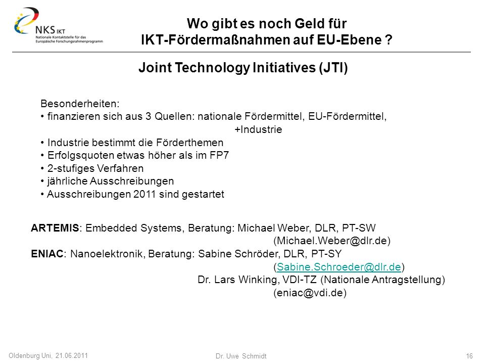 Dr. Uwe Schmidt 16 Oldenburg Uni, 21.06.2011 Joint Technology Initiatives (JTI) ARTEMIS: Embedded Systems, Beratung: Michael Weber, DLR, PT-SW (Michae