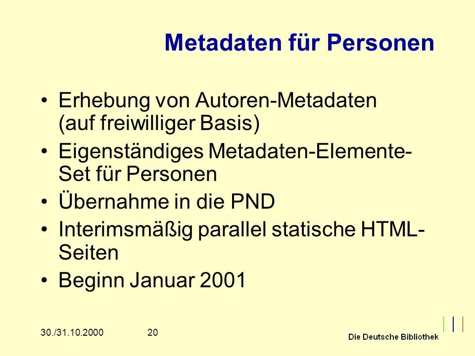 2030./31.10.2000 Metadaten für Personen Erhebung von Autoren-Metadaten (auf freiwilliger Basis) Eigenständiges Metadaten-Elemente- Set für Personen Übernahme in die PND Interimsmäßig parallel statische HTML- Seiten Beginn Januar 2001