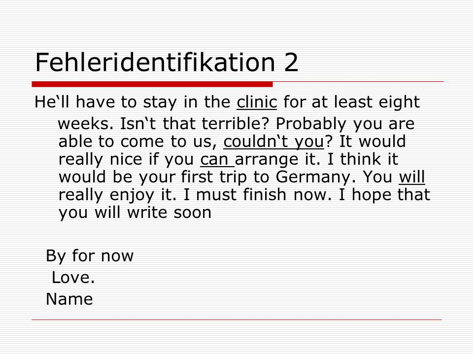 Fehleridentifikation 2 Hell have to stay in the clinic for at least eight weeks. Isnt that terrible? Probably you are able to come to us, couldnt you?