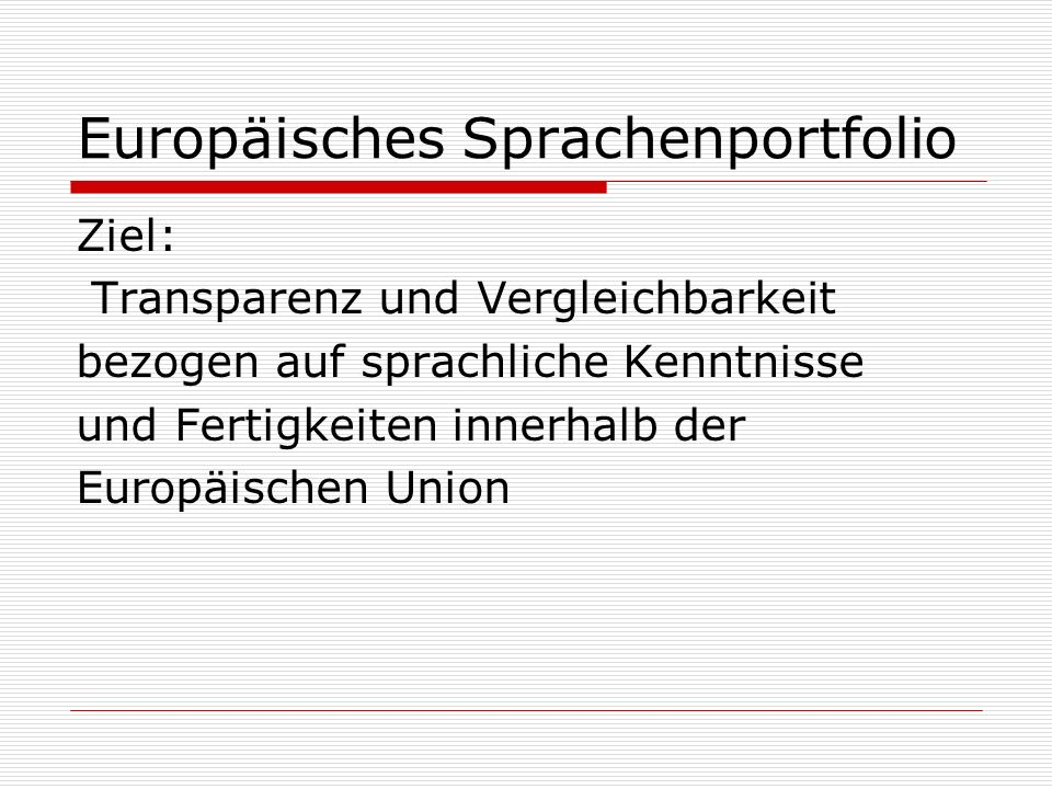 Europäisches Sprachenportfolio Ziel: Transparenz und Vergleichbarkeit bezogen auf sprachliche Kenntnisse und Fertigkeiten innerhalb der Europäischen U