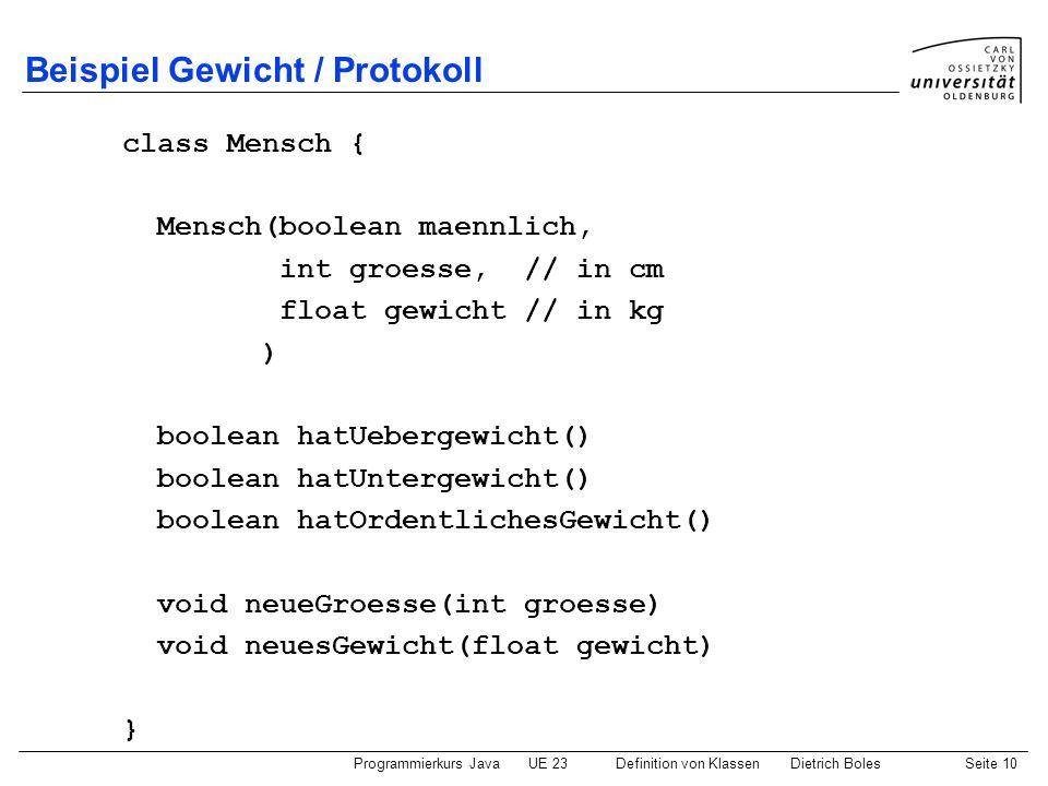 Programmierkurs JavaUE 23 Definition von KlassenDietrich BolesSeite 10 Beispiel Gewicht / Protokoll class Mensch { Mensch(boolean maennlich, int groes