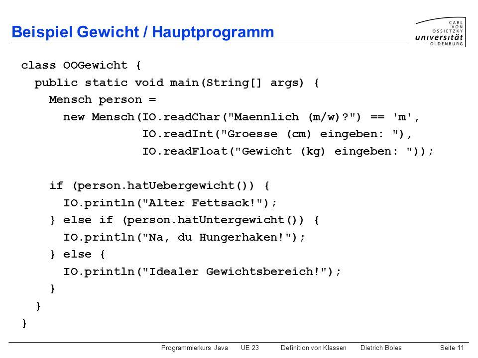 Programmierkurs JavaUE 23 Definition von KlassenDietrich BolesSeite 11 Beispiel Gewicht / Hauptprogramm class OOGewicht { public static void main(Stri