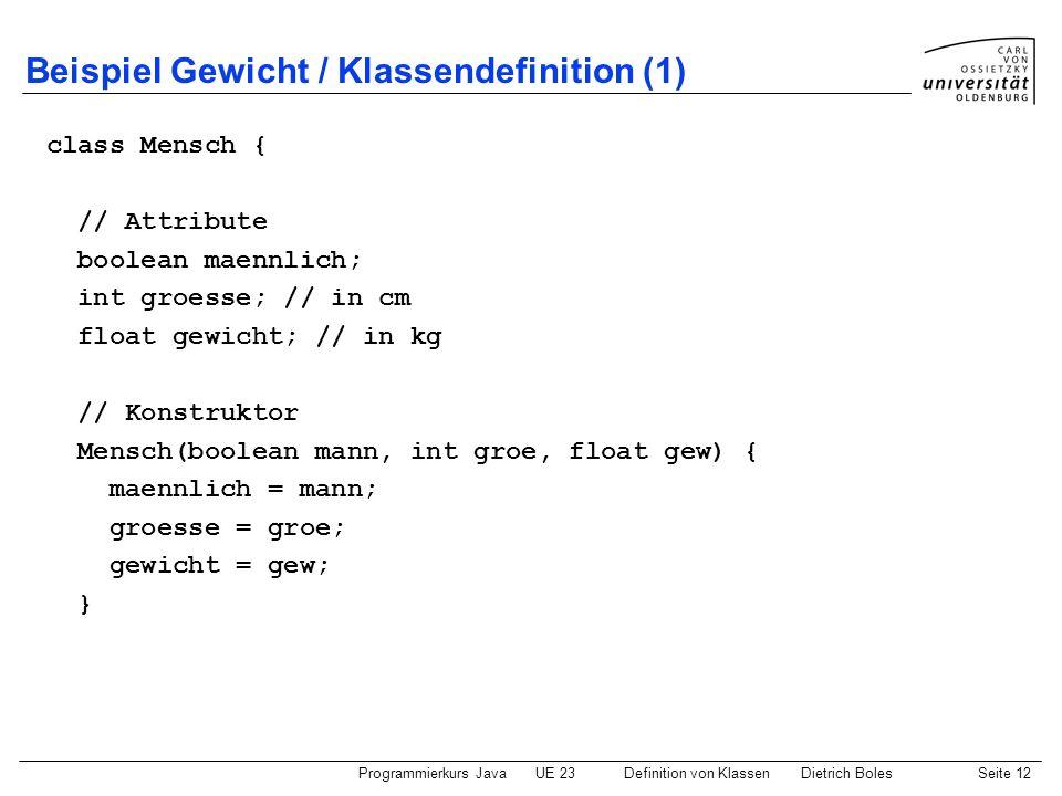 Programmierkurs JavaUE 23 Definition von KlassenDietrich BolesSeite 12 Beispiel Gewicht / Klassendefinition (1) class Mensch { // Attribute boolean ma