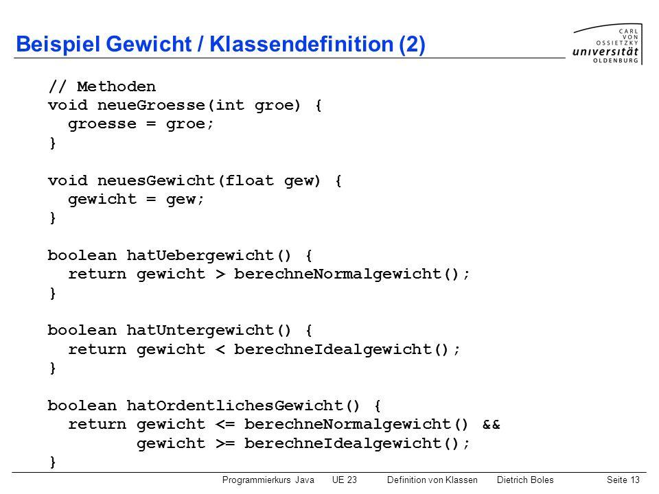 Programmierkurs JavaUE 23 Definition von KlassenDietrich BolesSeite 13 Beispiel Gewicht / Klassendefinition (2) // Methoden void neueGroesse(int groe)