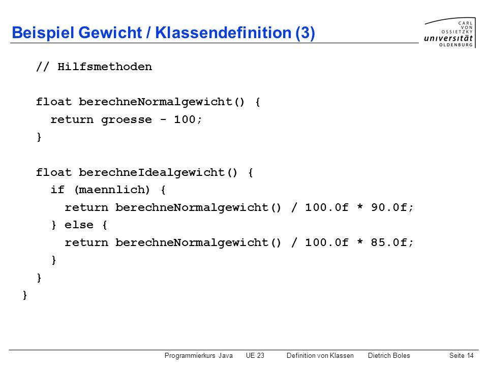 Programmierkurs JavaUE 23 Definition von KlassenDietrich BolesSeite 14 Beispiel Gewicht / Klassendefinition (3) // Hilfsmethoden float berechneNormalg