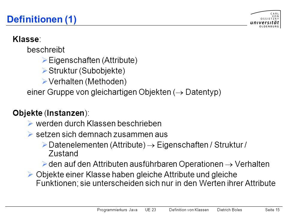 Programmierkurs JavaUE 23 Definition von KlassenDietrich BolesSeite 15 Definitionen (1) Klasse: beschreibt Eigenschaften (Attribute) Struktur (Subobje