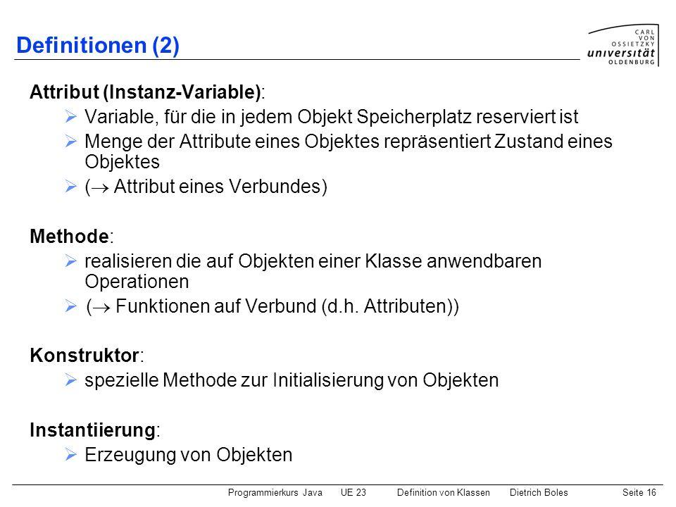Programmierkurs JavaUE 23 Definition von KlassenDietrich BolesSeite 16 Definitionen (2) Attribut (Instanz-Variable): Variable, für die in jedem Objekt