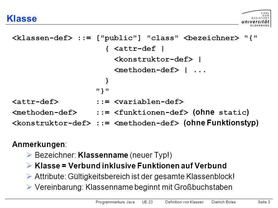 Programmierkurs JavaUE 23 Definition von KlassenDietrich BolesSeite 4 Klassendefinition / Instanz-Attribute genau wie bei Verbunden Gültigkeitsbereich: der gesamte Klassenblock jedes Objekt einer Klasse hat dieselben Attribute die Wert der Attribute können jedoch verschieden sein.