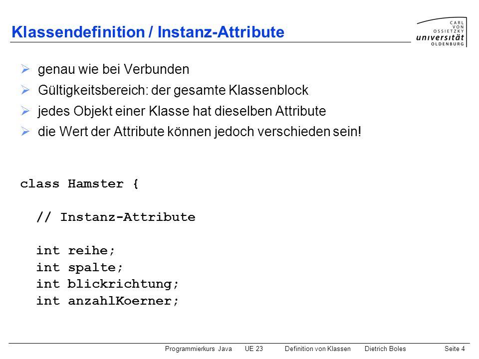 Programmierkurs JavaUE 23 Definition von KlassenDietrich BolesSeite 5 Klassendefinition / Konstruktoren spezielle Funktion/Methode zur Initialisierung der Attribute eines Objektes Funktionsname = Klassenname kein Funktionstyp (auch nicht void ) wird bei der Erzeugung eines Objektes aufgerufen // Konstruktoren Hamster(int r, int s, int b, int k) { // Initialisierung aller Instanzattribute reihe = r; spalte = s; blickrichtung = b; anzahlKoerner = k; }