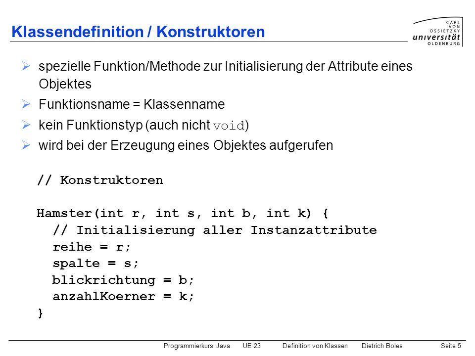Programmierkurs JavaUE 23 Definition von KlassenDietrich BolesSeite 6 Klassendefinition / Instanz-Methoden (1) wie Prozeduren / Funktionen, jedoch ohne static können auf Instanz-Attribute und (andere) Instanz-Methoden zugreifen // Instanz-Methoden void linksUm() { if (blickrichtung == Hamster.NORD) { blickrichtung = Hamster.WEST; } else if (blickrichtung == Hamster.WEST) { blickrichtung = Hamster.SUED; } else if (blickrichtung == Hamster.SUED) { blickrichtung = Hamster.OST; } else if (blickrichtung == Hamster.OST) { blickrichtung = Hamster.NORD; } // Aenderung auf dem Bildschirm sichtbar machen }