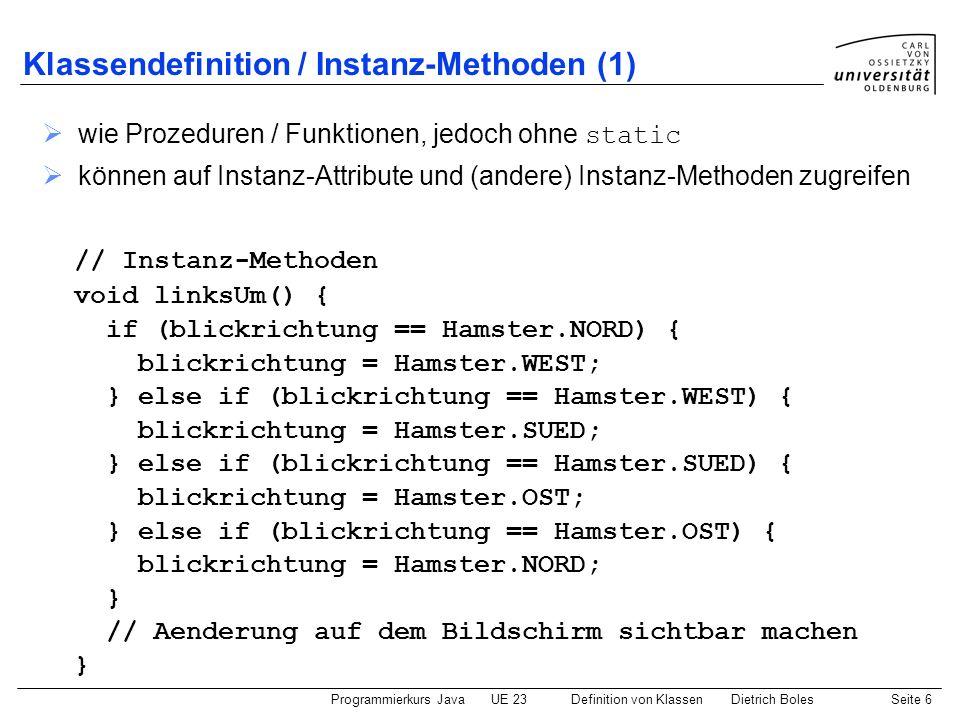 Programmierkurs JavaUE 23 Definition von KlassenDietrich BolesSeite 7 Klassendefinition / Instanz-Methoden (2) void vor() { if (!vornFrei()) { // oder: this.vornFrei() // Programmabbruch } else if (blickrichtung == Hamster.NORD) { reihe = reihe – 1; } else if (blickrichtung == Hamster.SUED) { reihe = reihe + 1; } else if (blickrichtung == Hamster.OST) { spalte = spalte + 1; } else if (blickrichtung == Hamster.WEST) { spalte = spalte – 1; } // Aenderung auf dem Bildschirm sichtbar machen }...