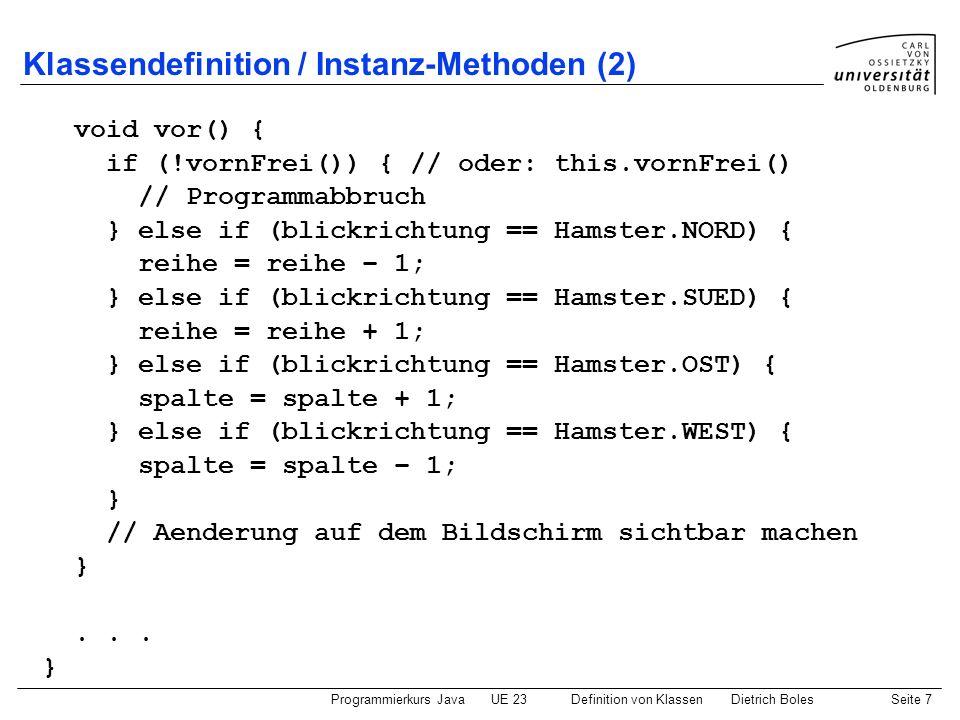 Programmierkurs JavaUE 23 Definition von KlassenDietrich BolesSeite 8 Klassendefinition / Objektrealisierung Hamster paul = new Hamster(1,2,Hamster.OST,3); Hamster maria = new Hamster(3,4,Hamster.NORD,5); paul.vor(); maria.vor(); paul.linksUm(); maria.linksUm(); paul reihe spalte blickrichtung anzahlKoerner maria reihe spalte blickrichtung anzahlKoerner paul.vor(); maria.vor();