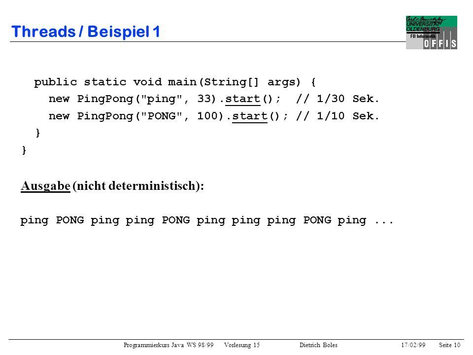 Programmierkurs Java WS 98/99 Vorlesung 15 Dietrich Boles 17/02/99Seite 10 Threads / Beispiel 1 public static void main(String[] args) { new PingPong( ping , 33).start(); // 1/30 Sek.