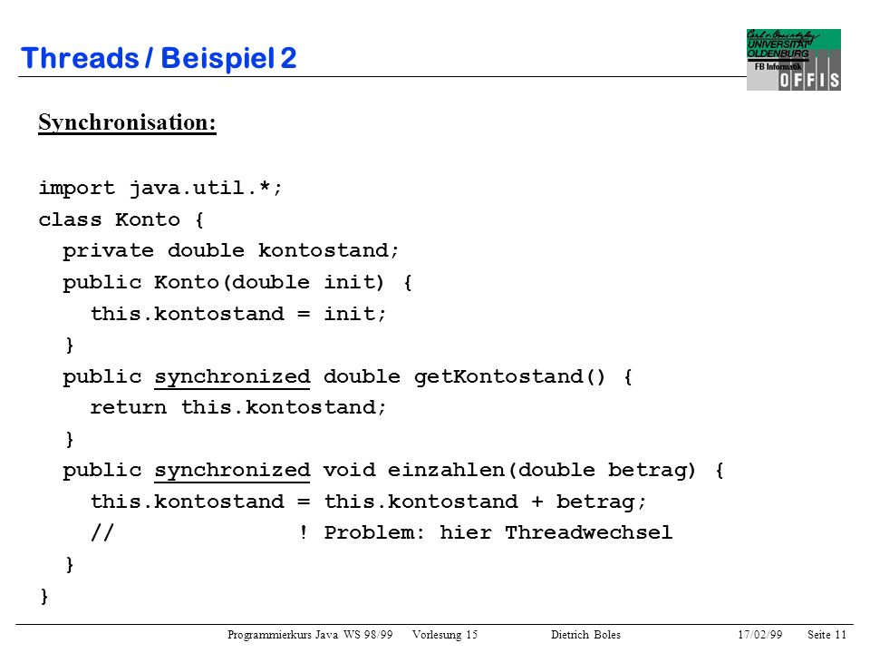 Programmierkurs Java WS 98/99 Vorlesung 15 Dietrich Boles 17/02/99Seite 11 Threads / Beispiel 2 Synchronisation: import java.util.*; class Konto { private double kontostand; public Konto(double init) { this.kontostand = init; } public synchronized double getKontostand() { return this.kontostand; } public synchronized void einzahlen(double betrag) { this.kontostand = this.kontostand + betrag; // .