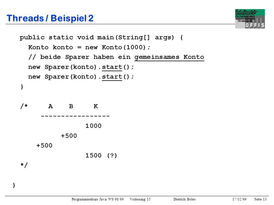 Programmierkurs Java WS 98/99 Vorlesung 15 Dietrich Boles 17/02/99Seite 13 Threads / Beispiel 2 public static void main(String[] args) { Konto konto = new Konto(1000); // beide Sparer haben ein gemeinsames Konto new Sparer(konto).start(); } /* A B K ----------------- 1000 +500 1500 ( ) */ }