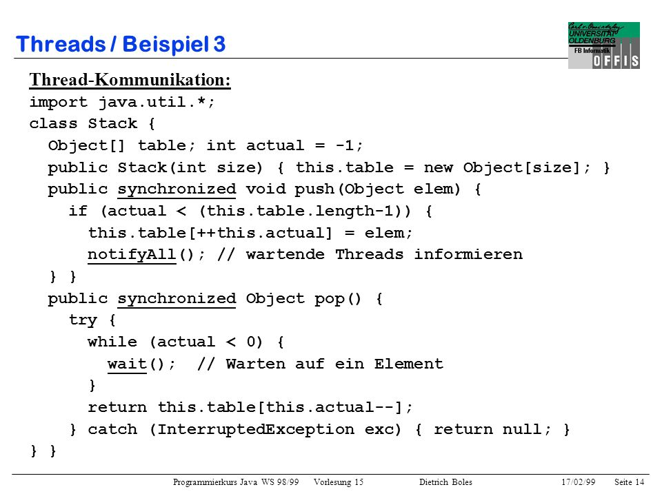 Programmierkurs Java WS 98/99 Vorlesung 15 Dietrich Boles 17/02/99Seite 14 Threads / Beispiel 3 Thread-Kommunikation: import java.util.*; class Stack { Object[] table; int actual = -1; public Stack(int size) { this.table = new Object[size]; } public synchronized void push(Object elem) { if (actual < (this.table.length-1)) { this.table[++this.actual] = elem; notifyAll(); // wartende Threads informieren } } public synchronized Object pop() { try { while (actual < 0) { wait(); // Warten auf ein Element } return this.table[this.actual--]; } catch (InterruptedException exc) { return null; } }